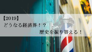【2019】どうなる経済界!?歴史を振り替える!