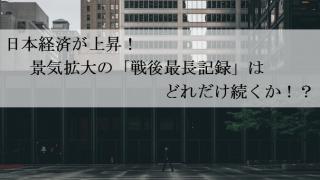 日本経済が上昇!景気拡大の「戦後最長記録」はどれだけ続くか!?