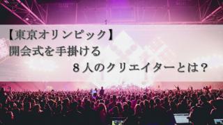 【東京オリンピック】開会式を手掛ける8人のクリエイターとは?