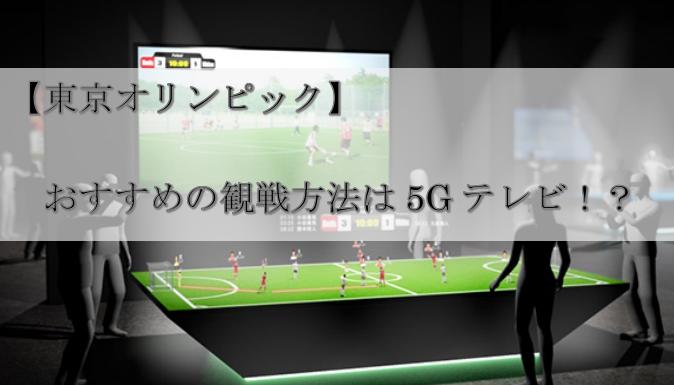 【東京オリンピック】おすすめの観戦方法は5Gテレビ!?