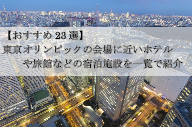 【おすすめ23選】東京オリンピックの会場に近い宿泊施設