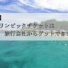 【必見】東京オリンピックチケットは旅行会社からゲットできます!
