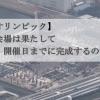 【東京オリンピック】メイン会場は開催までに完成するのか!?